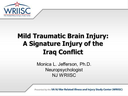 Mild Traumatic Brain Injury: A Signature Injury of the Iraq Conflict Monica L. Jefferson, Ph.D. Neuropsychologist NJ WRIISC.