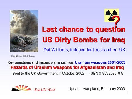 1 Updated war plans, February 2003 Eos Life-Work Last chance to question US Dirty Bombs for Iraq Last chance to question US Dirty Bombs for Iraq Dai Williams,