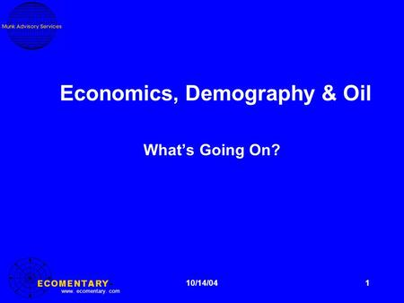 Www. ecomentary. com 1 Economics, Demography & Oil What's Going On? 10/14/04.