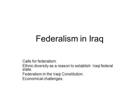 Federalism in Iraq Calls for federalism. Ethnic diversity as a reason to establish Iraqi federal state. Federalism in the Iraqi Constitution. Economical.