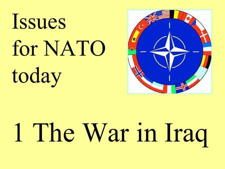 Issues for NATO today 1 The War in Iraq. The War in Iraq 1 Iraq under Saddam Hussein had engaged in two previous wars, against Iran in the 1980s and against.