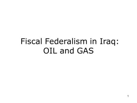 1 Fiscal Federalism in Iraq: OIL and GAS. The oil situation: a snapshot.