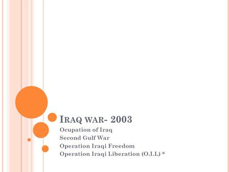 I RAQ WAR - 2003 Ocupation of Iraq Second Gulf War Operation Iraqi Freedom Operation Iraqi Liberation (O.I.L) *