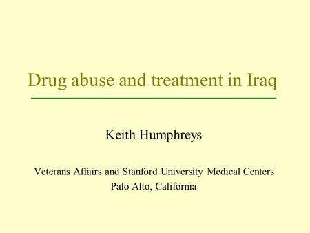 Drug abuse and treatment in Iraq Keith Humphreys Veterans Affairs and Stanford University Medical Centers Palo Alto, California.