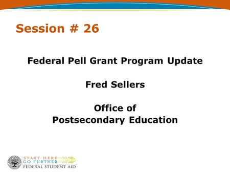 Session # 26 Federal Pell Grant Program Update Fred Sellers Office of Postsecondary Education.