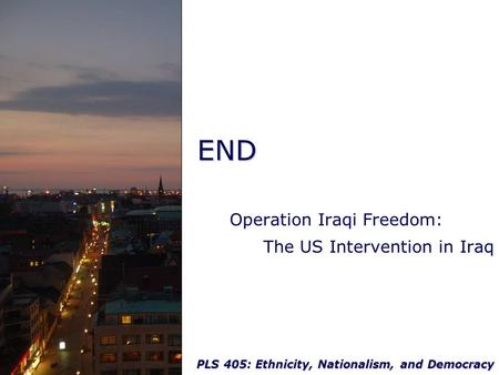 PLS 405: Ethnicity, Nationalism, and Democracy END Operation Iraqi Freedom: The US Intervention in Iraq.
