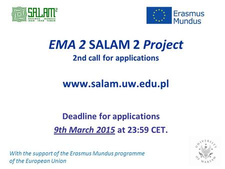 EMA 2 SALAM 2 Project 2nd call for applications www.salam.uw.edu.pl Deadline for applications 9th March 2015 at 23:59 CET. With the support of the Erasmus.