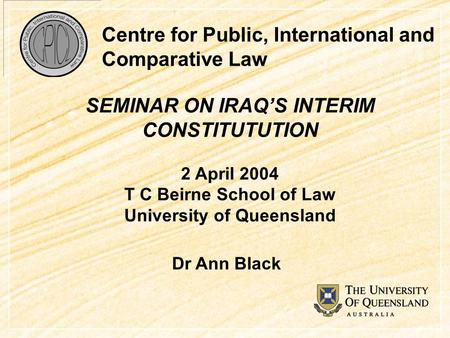 Centre for Public, International and Comparative Law SEMINAR ON IRAQ'S INTERIM CONSTITUTUTION 2 April 2004 T C Beirne School of Law University of Queensland.