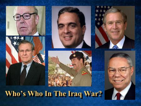 Who's Who In The Iraq War?. George W. Bush President of the United States, and Commander in Chief of US Military Forces Son of George H.W. Bush, who served.