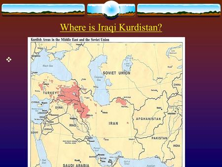 Where is Iraqi Kurdistan? .  Basic facts  Population: 4 millions (Total number of the Kurds in Iraq is 6 millions)  Area: 25,000 miles  Capital.