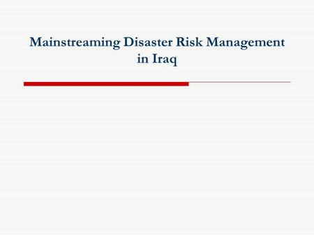 Mainstreaming Disaster Risk Management in Iraq. Presentation Content  Vulnerabilities to Natural/Manmade Hazards  National Preparedness  The Hyogo.