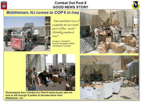 Combat Out Post 6 GOOD NEWS STORY Paratroopers from Combat Out Post 6 meticulously take the time to sift through 6 pallets of donated items from Middletown,