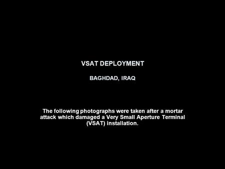 VSAT DEPLOYMENT BAGHDAD, IRAQ The following photographs were taken after a mortar attack which damaged a Very Small Aperture Terminal (VSAT) installation.