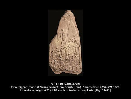 STELE OF NARAM-SIN From Sippar; found at Susa (present-day Shush, Iran). Naram-Sin r. 2254-2218 BCE. Limestone, height 6'6 (1.98 m). Musée du Louvre,