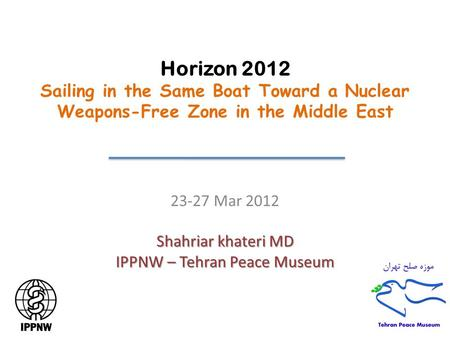 Horizon 2012 Sailing in the Same Boat Toward a Nuclear Weapons-Free Zone in the Middle East 23-27 Mar 2012 Shahriar khateri MD IPPNW – Tehran Peace Museum.