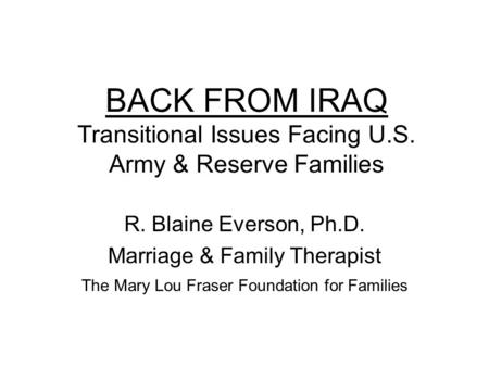 BACK FROM IRAQ Transitional Issues Facing U.S. Army & Reserve Families R. Blaine Everson, Ph.D. Marriage & Family Therapist The Mary Lou Fraser Foundation.