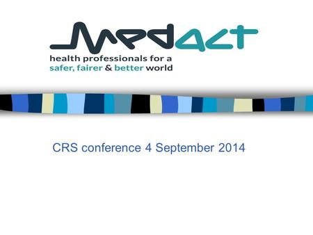 CRS conference 4 September 2014. Medact Medact is a charity for health professionals and others working to improve health worldwide  it conducts research.