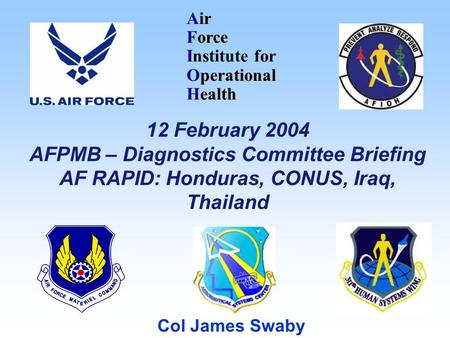 Air Force I Institute for Operational Health Col James Swaby 12 February 2004 AFPMB – Diagnostics Committee Briefing AF RAPID: Honduras, CONUS, Iraq, Thailand.