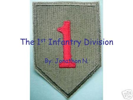 "The 1 st Infantry Division By: Jonathon N.. The Beginning In WWI they were given the name ""The Big Red One"". The 1 st Infantry Division entered combat."