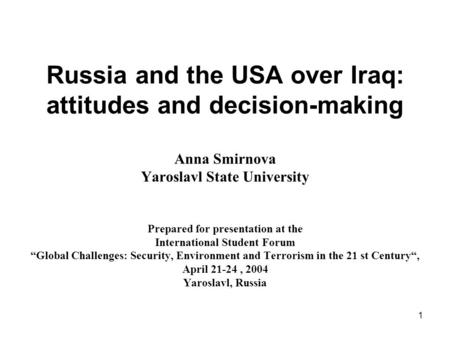 1 Russia and the USA over Iraq: attitudes and decision-making Anna Smirnova Yaroslavl State University Prepared for presentation at the International Student.