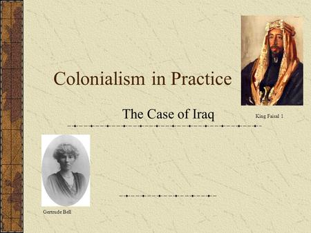 Colonialism in Practice The Case of Iraq Gertrude Bell King Faisal 1.