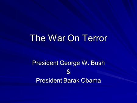 The War On Terror President George W. Bush & President Barak Obama.