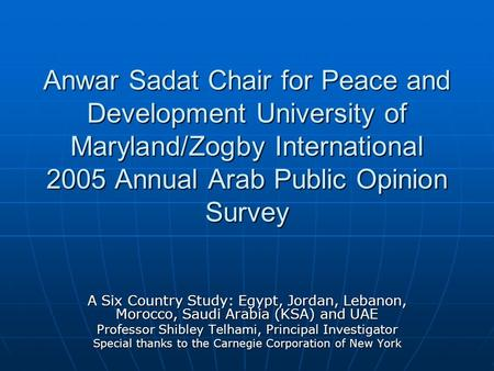 Anwar Sadat Chair for Peace and Development University of Maryland/Zogby International 2005 Annual Arab Public Opinion Survey A Six Country Study: Egypt,