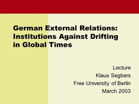 German External Relations: Institutions Against Drifting in Global Times Lecture Klaus Segbers Free University of Berlin March 2003.