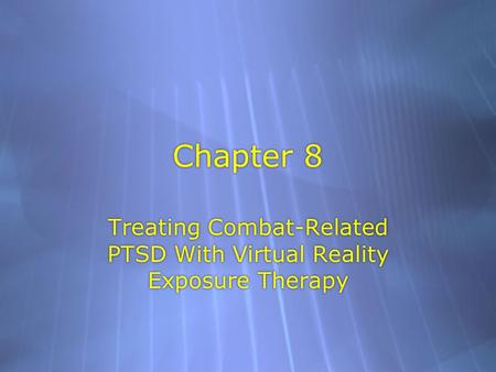 Chapter 8 Treating Combat-Related PTSD With Virtual Reality Exposure Therapy.