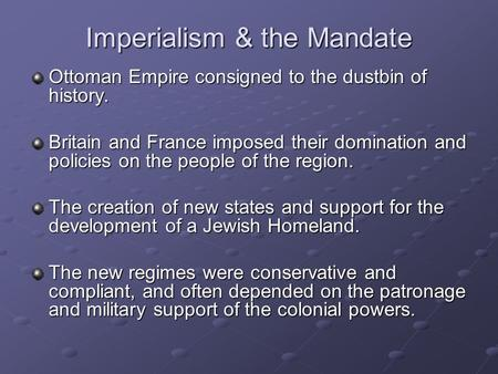 Imperialism & the Mandate Ottoman Empire consigned to the dustbin of history. Britain and France imposed their domination and policies on the people of.
