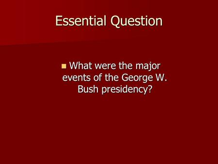 Essential Question What were the major events of the George W. Bush presidency? What were the major events of the George W. Bush presidency?