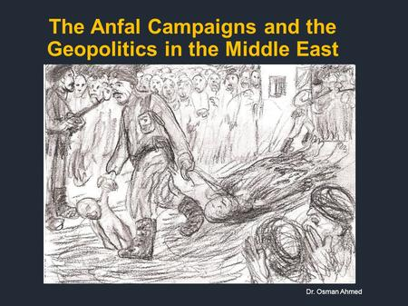 The Anfal Campaigns and the Geopolitics in the Middle East Dr. Osman Ahmed.
