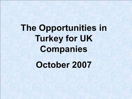 The Opportunities in Turkey for UK Companies October 2007.