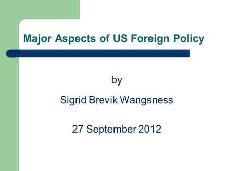 Major Aspects of US Foreign Policy by Sigrid Brevik Wangsness 27 September 2012.