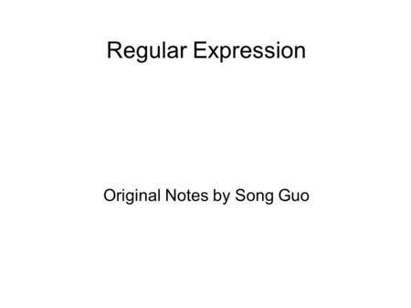 Regular Expression Original Notes by Song Guo. What Regular Expressions Are Exactly - Terminology a regular expression is a pattern describing a certain.