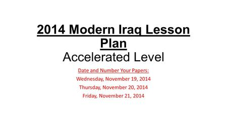 2014 Modern Iraq Lesson Plan Accelerated Level Date and Number Your Papers: Wednesday, November 19, 2014 Thursday, November 20, 2014 Friday, November 21,