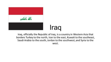 Iraq Iraq, officially the Republic of Iraq, is a country in Western Asia that borders Turkey to the north, Iran to the east, Kuwait to the southeast, Saudi.