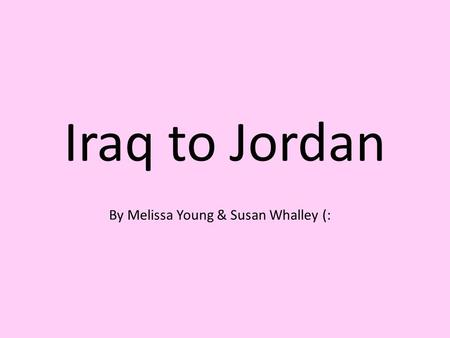 Iraq to Jordan By Melissa Young & Susan Whalley (: