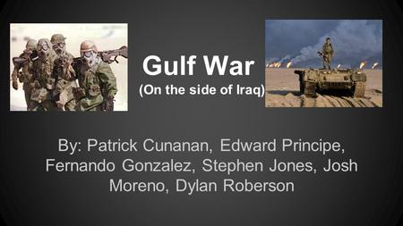 Gulf War (On the side of Iraq) By: Patrick Cunanan, Edward Principe, Fernando Gonzalez, Stephen Jones, Josh Moreno, Dylan Roberson.