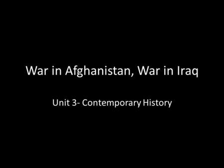 War in Afghanistan, War in Iraq Unit 3- Contemporary History.