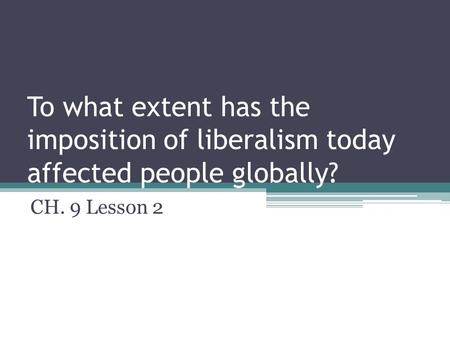 To what extent has the imposition of liberalism today affected people globally? CH. 9 Lesson 2.