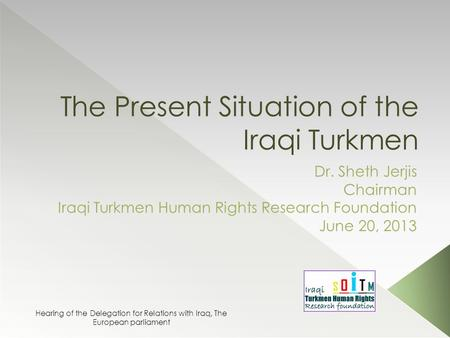The Present Situation of the Iraqi Turkmen Dr. Sheth Jerjis Chairman Iraqi Turkmen Human Rights Research Foundation June 20, 2013 Hearing of the Delegation.