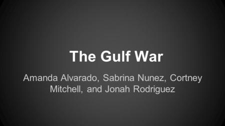 Amanda Alvarado, Sabrina Nunez, Cortney Mitchell, and Jonah Rodriguez The Gulf War.