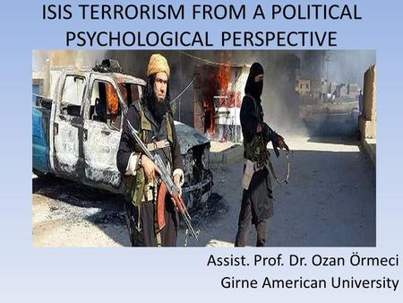 ISIS TERRORISM FROM A POLITICAL PSYCHOLOGICAL PERSPECTIVE Assist. Prof. Dr. Ozan Örmeci Girne American University.
