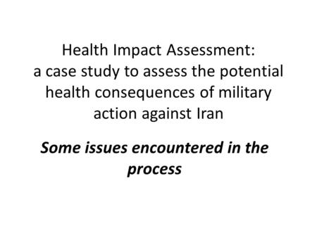 Health Impact Assessment: a case study to assess the potential health consequences of military action against Iran Some issues encountered in the process.