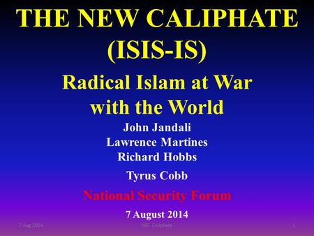 THE NEW CALIPHATE (ISIS-IS) Radical Islam at War with the World John Jandali Lawrence Martines Richard Hobbs Tyrus Cobb National Security Forum 7 August.