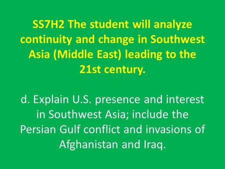 SS7H2 The student will analyze continuity and change in Southwest Asia (Middle East) leading to the 21st century. d. Explain U.S. presence and interest.