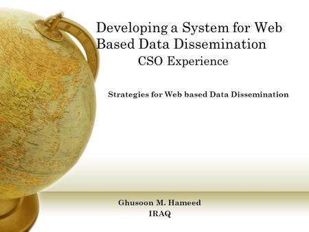 Developing a System for Web Based Data Dissemination CSO Experience Strategies for Web based Data Dissemination Ghusoon M. Hameed IRAQ.