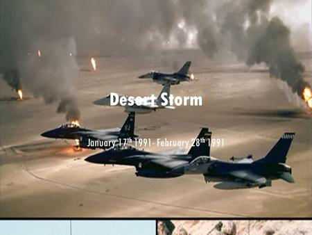 Desert Storm January 17 th 1991- February 28 th 1991.
