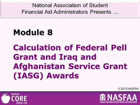 National Association of Student Financial Aid Administrators Presents … © 2013 NASFAA Calculation of Federal Pell Grant and Iraq and Afghanistan Service.